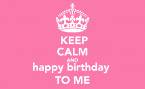 Keep Calm Happy Birthday To Me Quotes Happy birthday to me poster