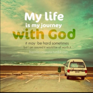 My Life Is My Journey With God ~ God Quote