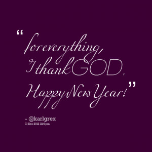 Quotes Picture: for everything, i thank god happy new year!