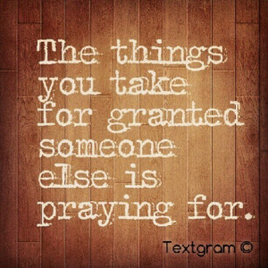 Someone Else Is Praying For The Things You Take For Granted: Quote ...