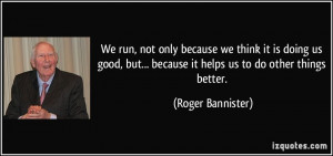 We run, not only because we think it is doing us good, but... because ...