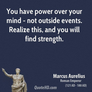 ... mind - not outside events. Realize this, and you will find strength