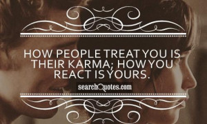 How people treat you is their karma; how you react is yours.