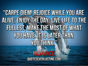 Carpe diem! Rejoice while you are alive; enjoy the day