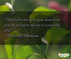 Manners are how you show how you're going to relate to someone else.