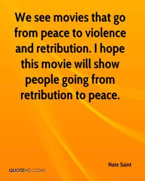 We see movies that go from peace to violence and retribution. I hope ...