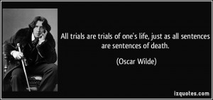 ... one's life, just as all sentences are sentences of death. - Oscar
