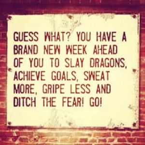 Guess what? You have a brand new week ahead...