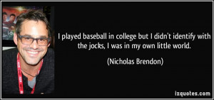 ... with the jocks, I was in my own little world. - Nicholas Brendon