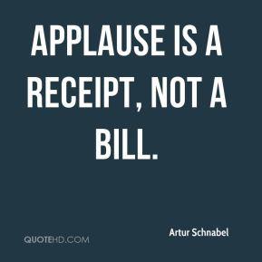 Artur Schnabel - Applause is a receipt, not a bill.