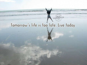 Tomorrow's life is too late. Live today