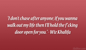 don't chase after anyone, if you wanna walk out my life then I ...