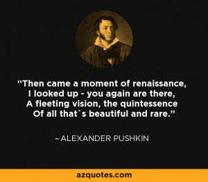 ... the quintessence Of all that`s beautiful and rare. - Alexander Pushkin