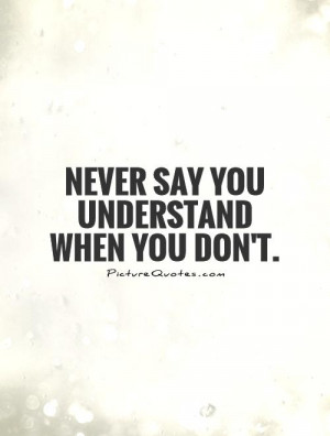 Never say you understand when you don't. Picture Quote #1