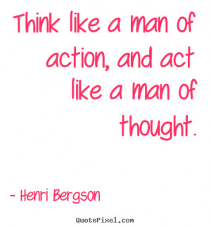 Think like a man of action, and act like a man of thought. Henri ...