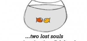 Friendship is, two lost souls swimming in a fish bowl.