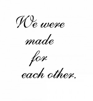 We Are Meant For Eachother Quotes We were made for each other.