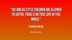 So long as little children are allowed to suffer, there is no true ...
