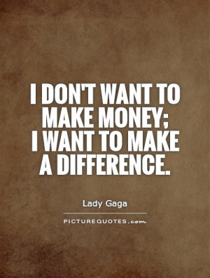 don't want to make money; I want to make a difference Picture Quote ...