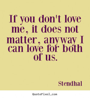 Love quotes - If you don't love me, it does not matter, anyway i can ...