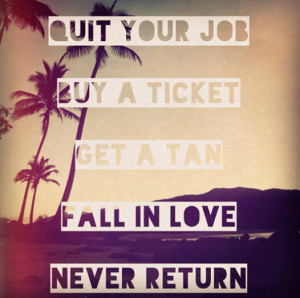 Quit your job, buy a ticket, get a tan, fall in love, never return ...