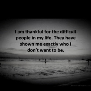 am thankful for the difficult people in my life. They have shown me ...
