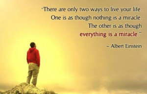 only two ways to live your life one is as though nothing is a miracle ...