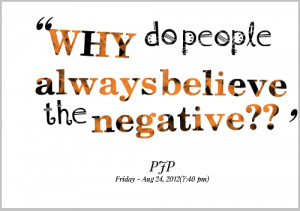 Why do people always believe the negative