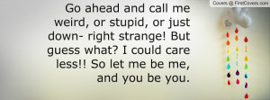 Go ahead and call me weird or stupid or just down right strange