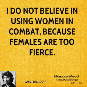 do not believe in using women in combat, because females are too ...