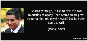 Eventually though, I'd like to have my own production company. Then I ...