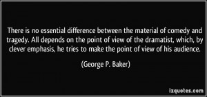 ... he tries to make the point of view of his audience. - George P. Baker