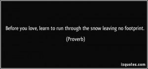 ... love, learn to run through the snow leaving no footprint. - Proverbs