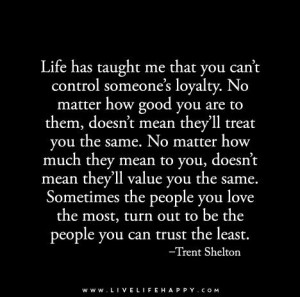 Life has taught me that you can't control someone's loyalty...