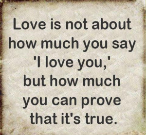 Is Not About How Much You Say I Love You But How Much You Can Prove ...