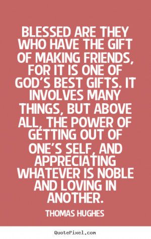 ... who have the gift of making friends, for it.. - Friendship sayings