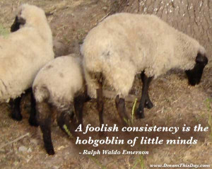 foolish consistency is the hobgoblin of little minds .