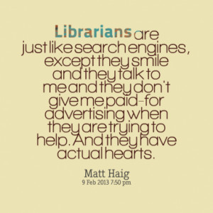 Librarians are just like search engines, except they smile and they ...