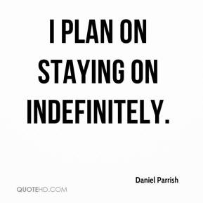 Daniel Parrish - I plan on staying on indefinitely.