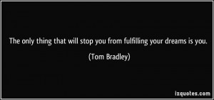 ... that will stop you from fulfilling your dreams is you. - Tom Bradley