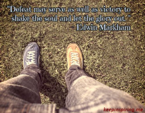 Defeat may serve as well as victory to shake the soul and let the ...