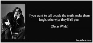 If you want to tell people the truth, make them laugh, otherwise they ...