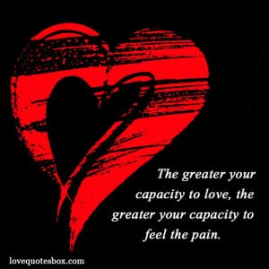 ... your capacity to love, the greater your capacity to feel the pain