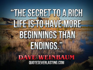 The secret to a rich life is to have more beginnings than endings ...
