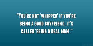 You're not 'whipped' if you're being a good boyfriend. it's ...