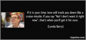 ... your time, love will track you down like a cruise missile. If you say