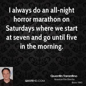 always do an all-night horror marathon on Saturdays where we start ...