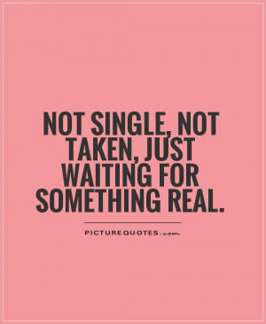 Not single, not taken, just waiting for something real Picture Quote ...