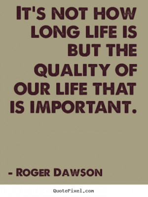 Quotes about life - It's not how long life is but the quality of our ...
