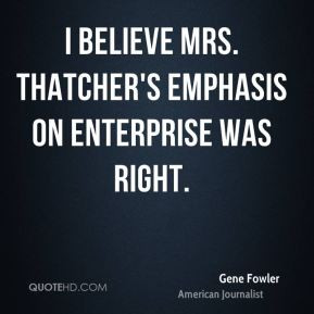Gene Fowler - I believe Mrs. Thatcher's emphasis on enterprise was ...